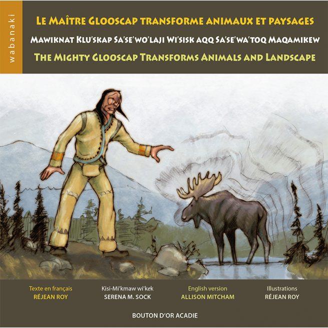 Cover of Le maître Glooscap transforme animaux et paysage / Mawiknat Klu'skap Sa'se'wo'laji Wi'sisk aqq Sa'se'wa'toq Maqamikew / The Mighty Glooscap Transforms Animals and Landscape