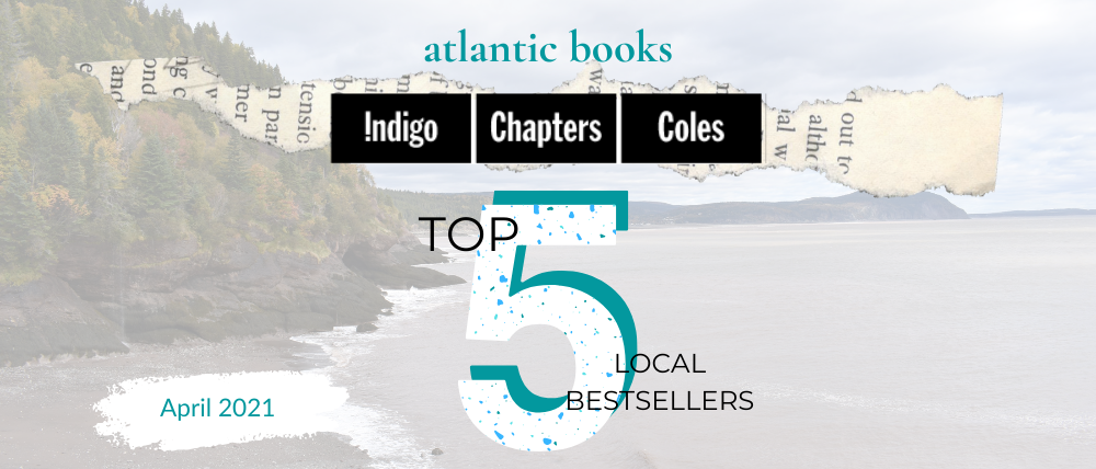 April 2021: Top Five Local Sellers From Chapters-Coles-Indigo In Each Atlantic Province